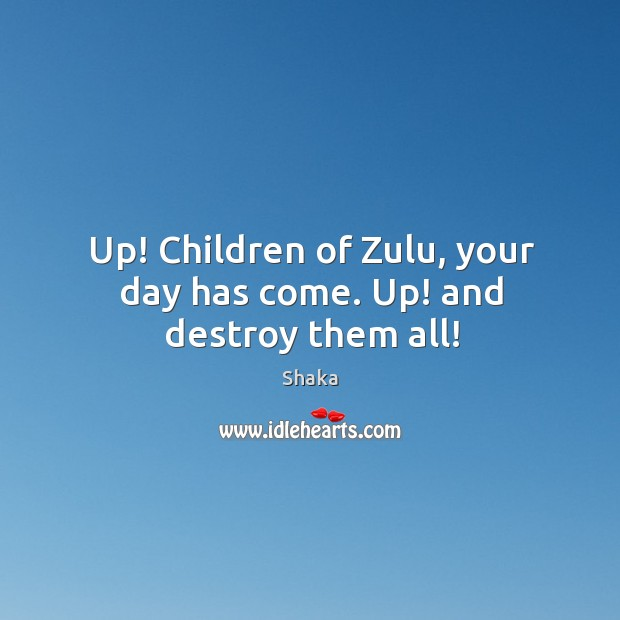 Up! Children of Zulu, your day has come. Up! and destroy them all! Image