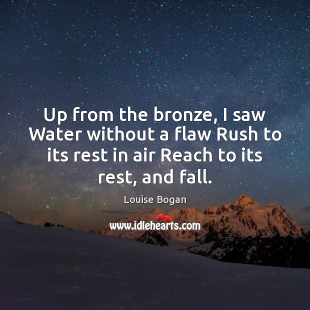 Up from the bronze, I saw Water without a flaw Rush to Louise Bogan Picture Quote