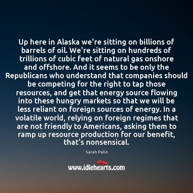 Up here in Alaska we're sitting on billions of barrels of oil. Sarah Palin Picture Quote