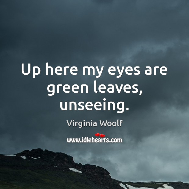 Up here my eyes are green leaves, unseeing. Image