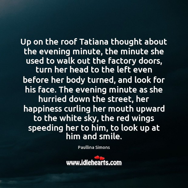 Up on the roof Tatiana thought about the evening minute, the minute Paullina Simons Picture Quote