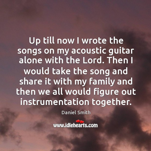 Up till now I wrote the songs on my acoustic guitar alone with the lord. Image