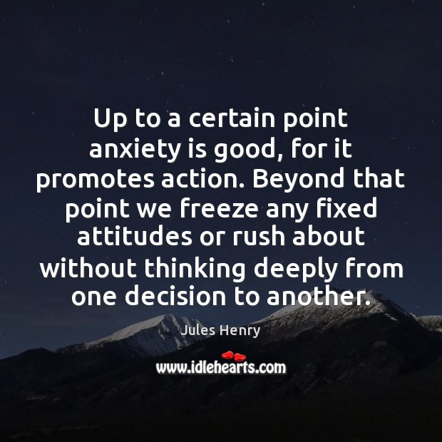 Image, Up to a certain point anxiety is good, for it promotes action.
