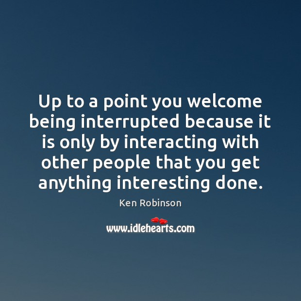 Up to a point you welcome being interrupted because it is only Ken Robinson Picture Quote