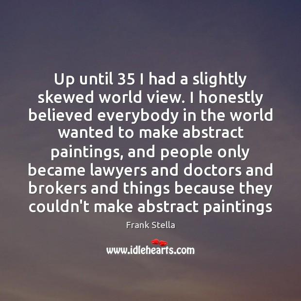 Image, Up until 35 I had a slightly skewed world view. I honestly believed
