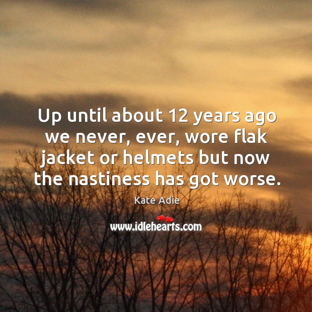 Image, Up until about 12 years ago we never, ever, wore flak jacket or helmets but now the nastiness has got worse.