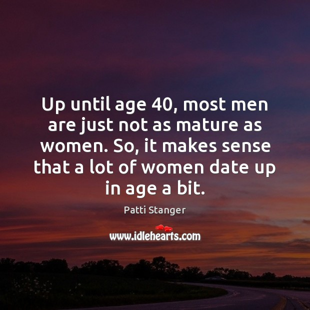 Up until age 40, most men are just not as mature as women. Image