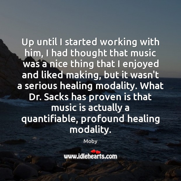 Up until I started working with him, I had thought that music Moby Picture Quote