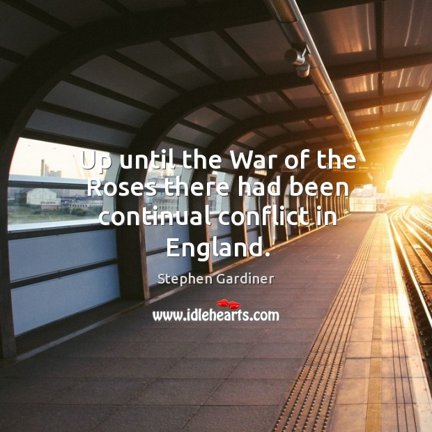 Up until the war of the roses there had been continual conflict in england. Stephen Gardiner Picture Quote