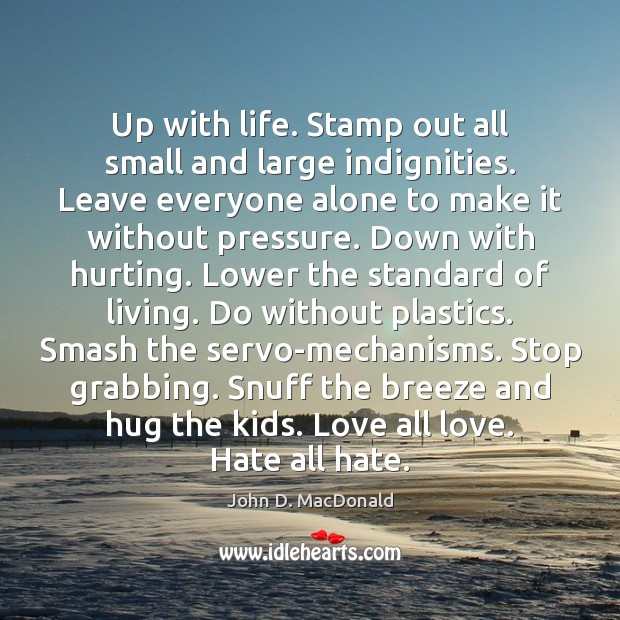 Up with life. Stamp out all small and large indignities. Leave everyone John D. MacDonald Picture Quote