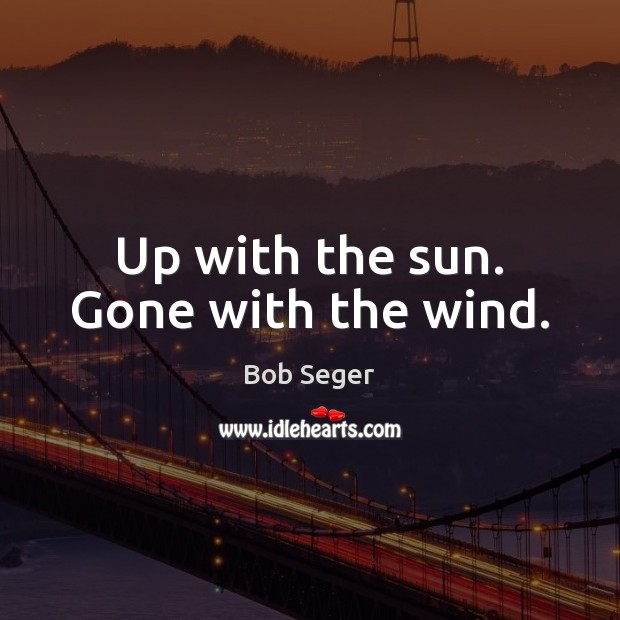 Up with the sun. Gone with the wind. Bob Seger Picture Quote