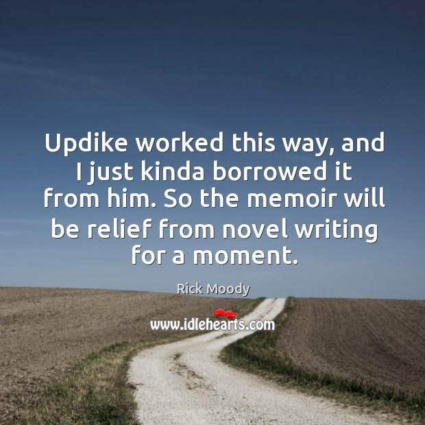 Updike worked this way, and I just kinda borrowed it from him. Rick Moody Picture Quote