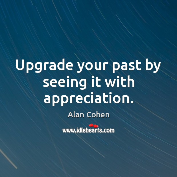 Upgrade your past by seeing it with appreciation. Image