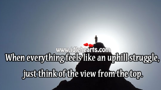 When Everything Feels Like An Uphill Struggle, Just Think Of The View From The Top.