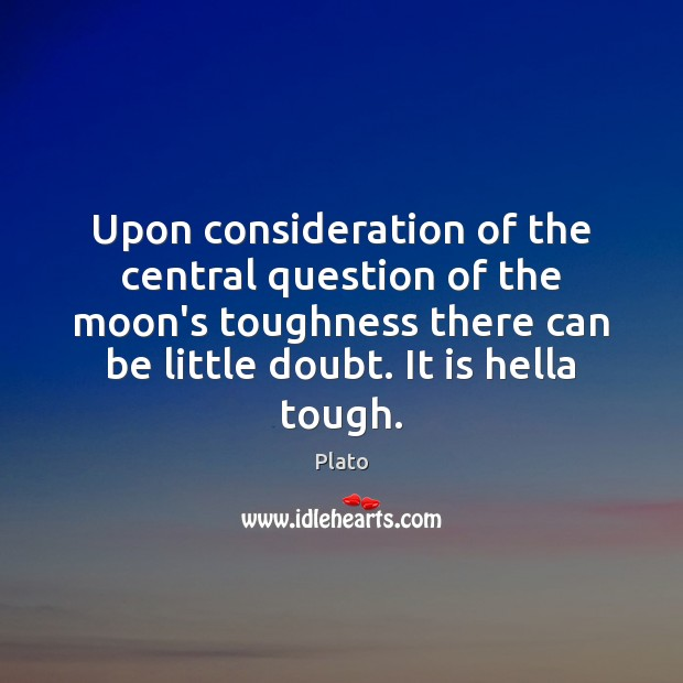 Upon consideration of the central question of the moon's toughness there can Plato Picture Quote