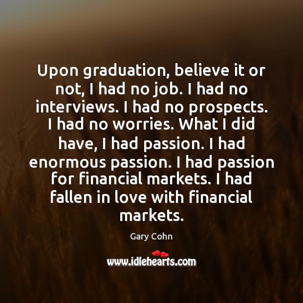Upon graduation, believe it or not, I had no job. I had Graduation Quotes Image