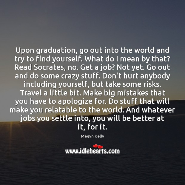 Upon graduation, go out into the world and try to find yourself. Graduation Quotes Image