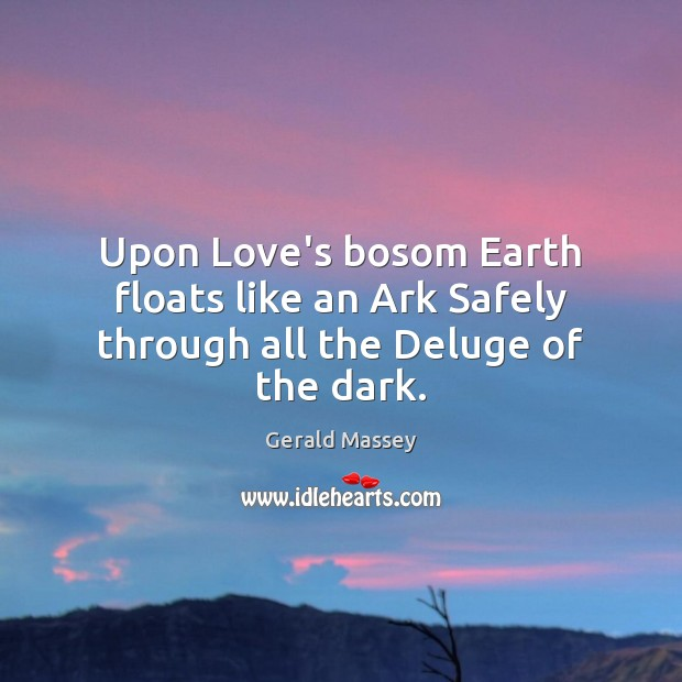 Image, Upon Love's bosom Earth floats like an Ark Safely through all the Deluge of the dark.