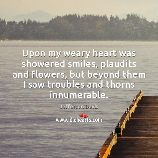 Upon my weary heart was showered smiles, plaudits and flowers, but beyond Image
