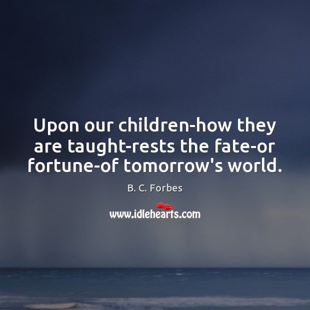 Image, Upon our children-how they are taught-rests the fate-or fortune-of tomorrow's world.