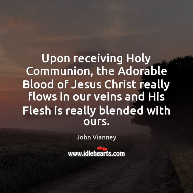 Upon receiving Holy Communion, the Adorable Blood of Jesus Christ really flows John Vianney Picture Quote