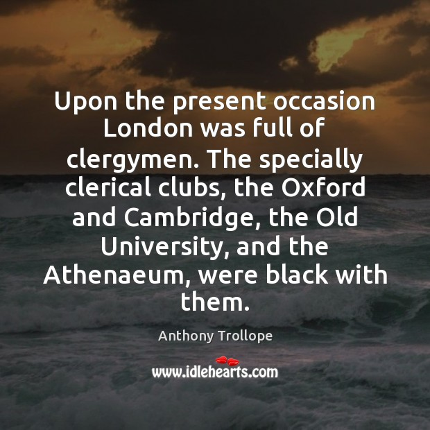 Upon the present occasion London was full of clergymen. The specially clerical Anthony Trollope Picture Quote