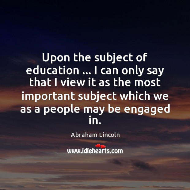Upon the subject of education … I can only say that I view Abraham Lincoln Picture Quote