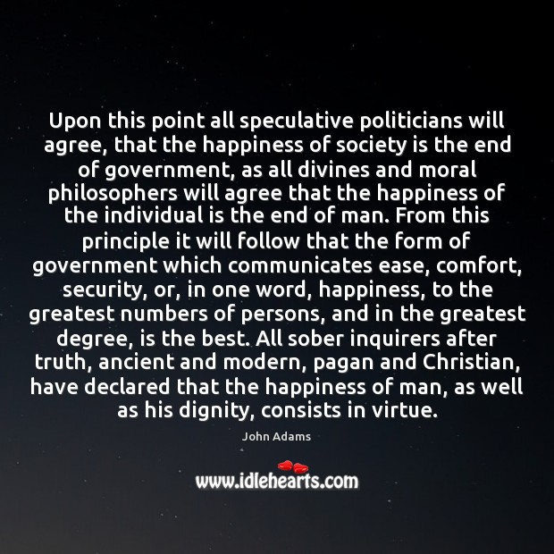 Upon this point all speculative politicians will agree, that the happiness of John Adams Picture Quote