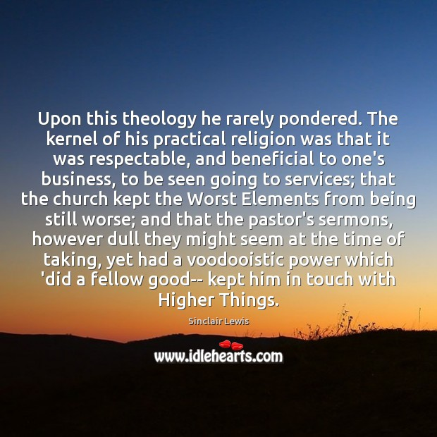 Upon this theology he rarely pondered. The kernel of his practical religion Sinclair Lewis Picture Quote
