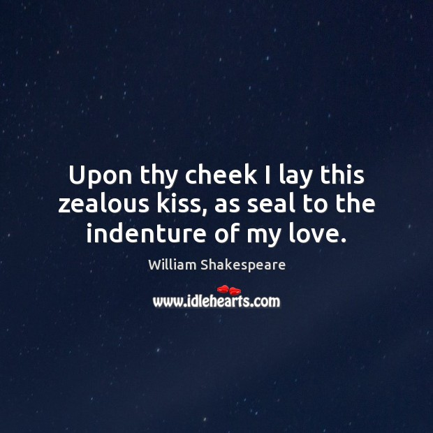 Upon thy cheek I lay this zealous kiss, as seal to the indenture of my love. Image