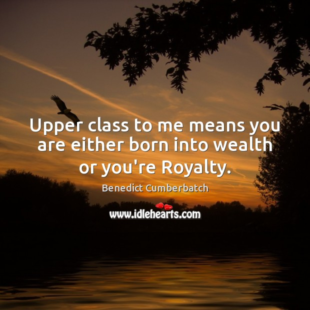 Image, Upper class to me means you are either born into wealth or you're Royalty.