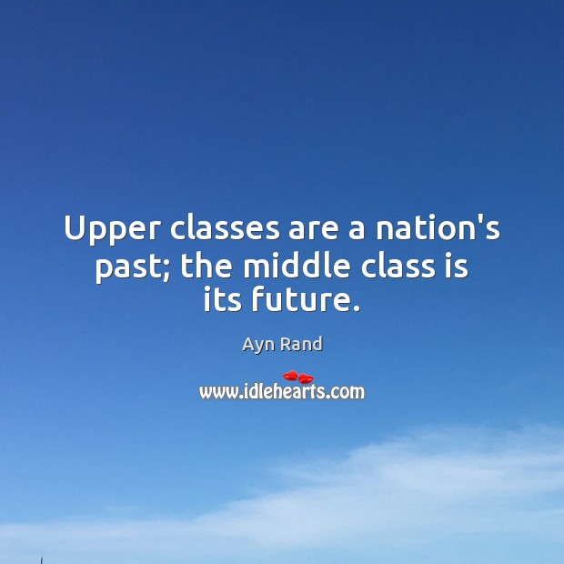 Image, Upper classes are a nation's past; the middle class is its future.