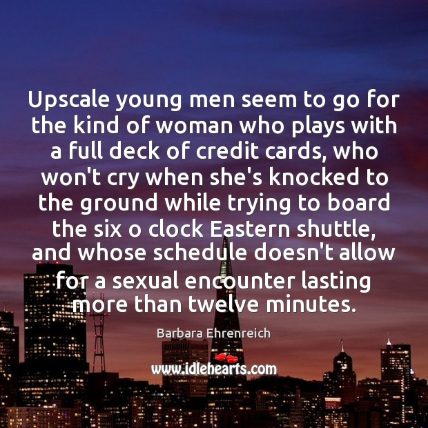 Upscale young men seem to go for the kind of woman who Barbara Ehrenreich Picture Quote