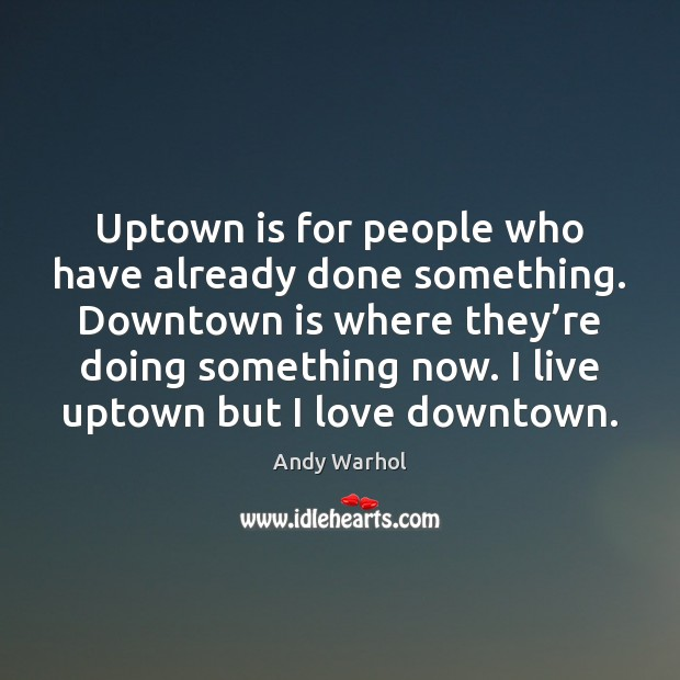 Uptown is for people who have already done something. Downtown is where Image