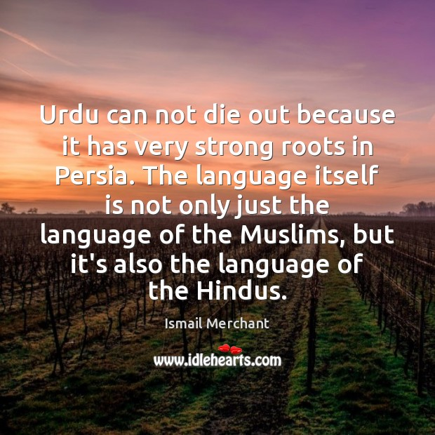 Urdu can not die out because it has very strong roots in Image