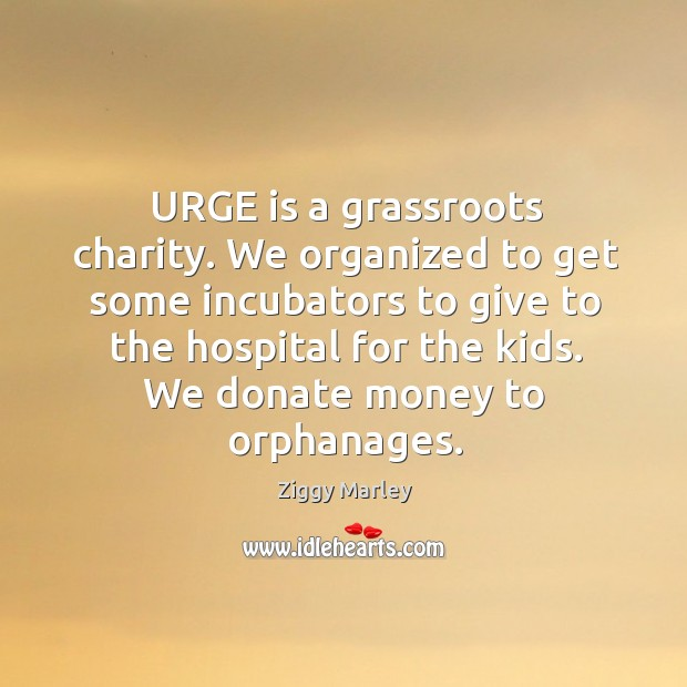 Image, Urge is a grassroots charity. We organized to get some incubators to give to the hospital for the kids
