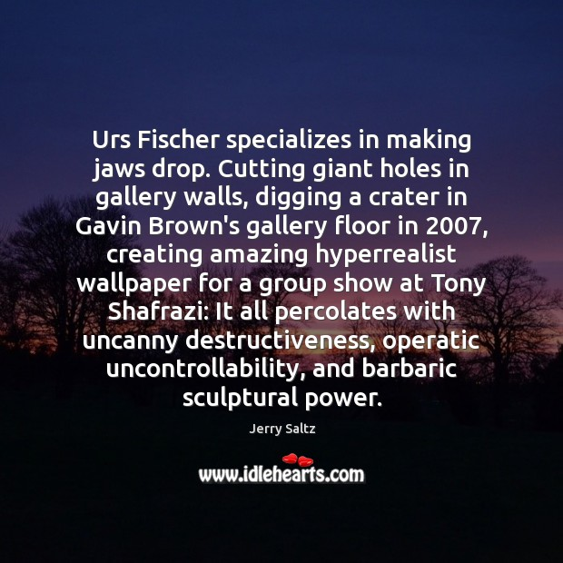 Urs Fischer specializes in making jaws drop. Cutting giant holes in gallery Jerry Saltz Picture Quote