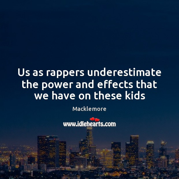 Us as rappers underestimate the power and effects that we have on these kids Image