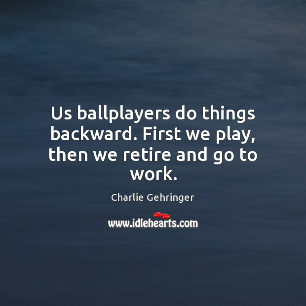 Us ballplayers do things backward. First we play, then we retire and go to work. Image