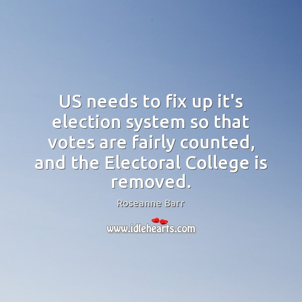 US needs to fix up it's election system so that votes are Roseanne Barr Picture Quote