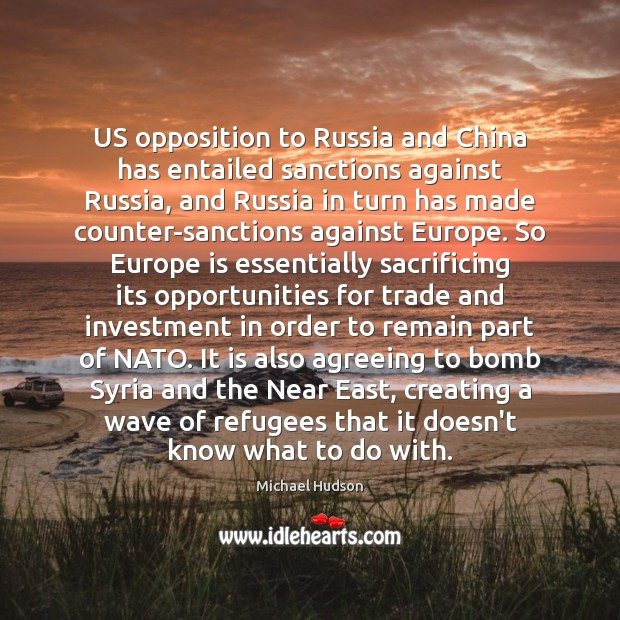 US opposition to Russia and China has entailed sanctions against Russia, and Michael Hudson Picture Quote