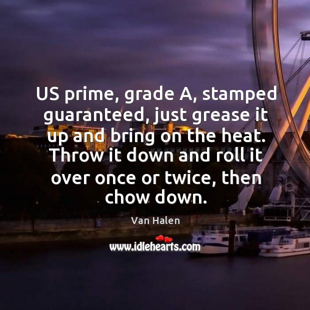 Us prime, grade a, stamped guaranteed, just grease it up and bring on the heat. Van Halen Picture Quote