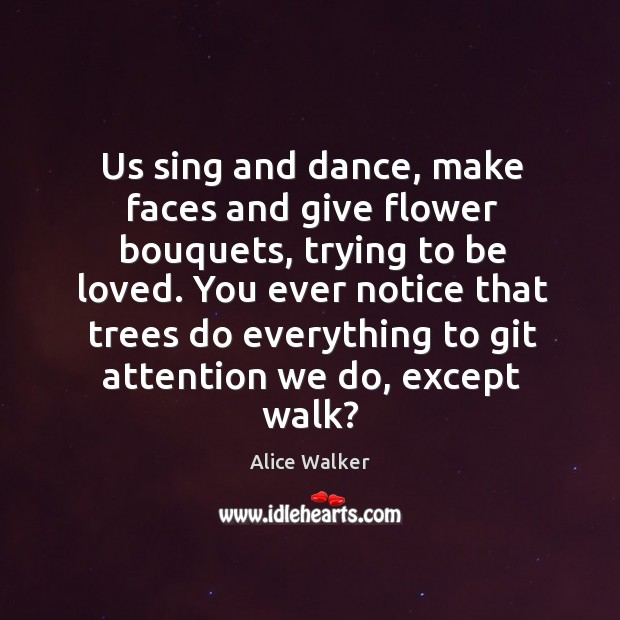 Image, Us sing and dance, make faces and give flower bouquets, trying to be loved.