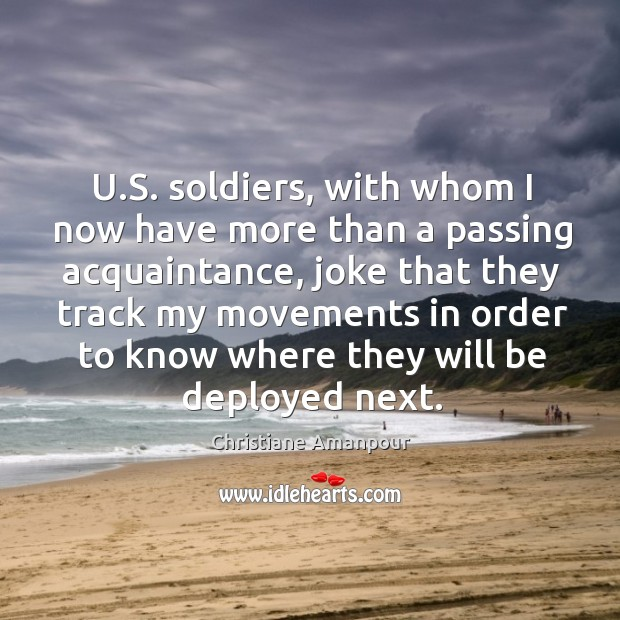 U.s. Soldiers, with whom I now have more than a passing acquaintance, joke that they Christiane Amanpour Picture Quote