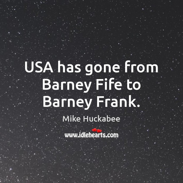 Image, USA has gone from Barney Fife to Barney Frank.