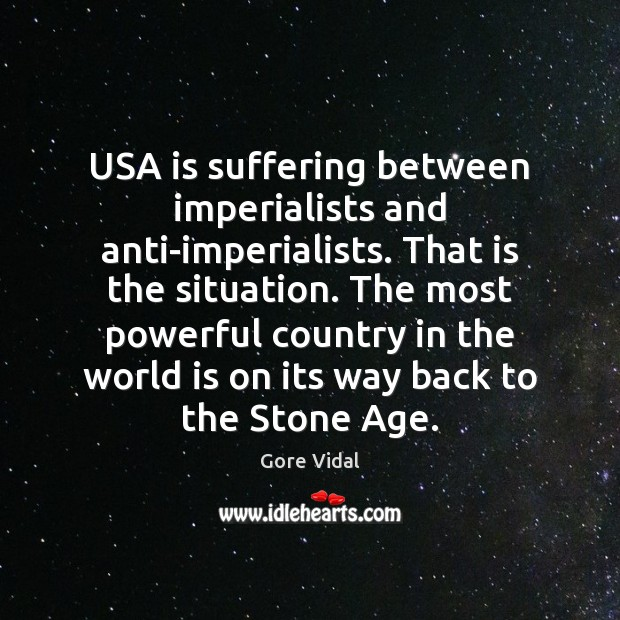 USA is suffering between imperialists and anti-imperialists. That is the situation. The Gore Vidal Picture Quote