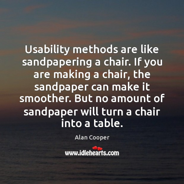 Usability methods are like sandpapering a chair. If you are making a Alan Cooper Picture Quote