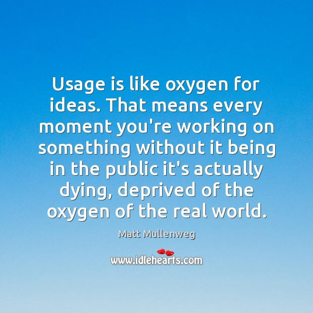 Usage is like oxygen for ideas. That means every moment you're working Image