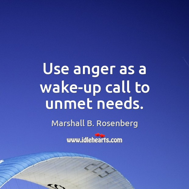 Use anger as a wake-up call to unmet needs. Marshall B. Rosenberg Picture Quote