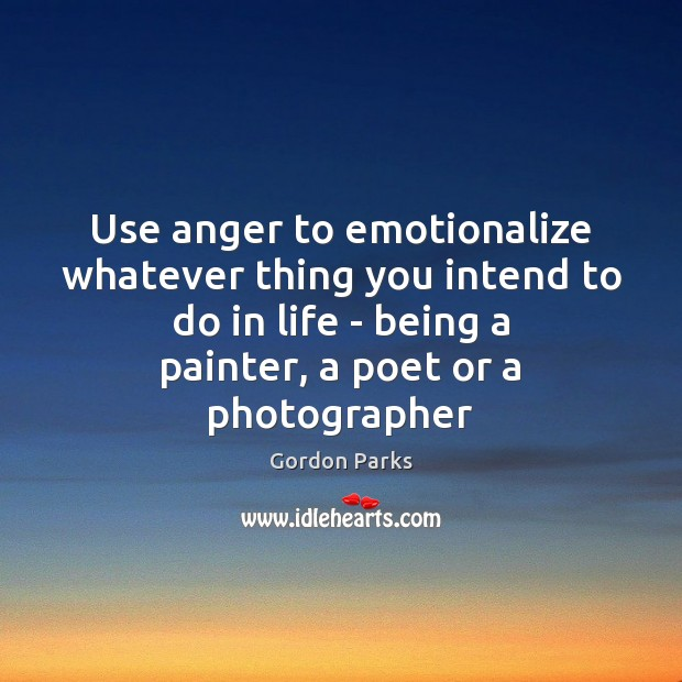 Gordon Parks Picture Quote image saying: Use anger to emotionalize whatever thing you intend to do in life